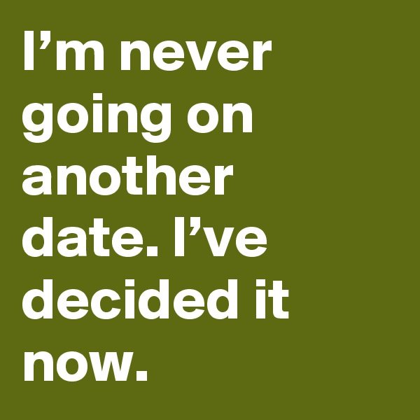 I'm never going on another date. I've decided it now.
