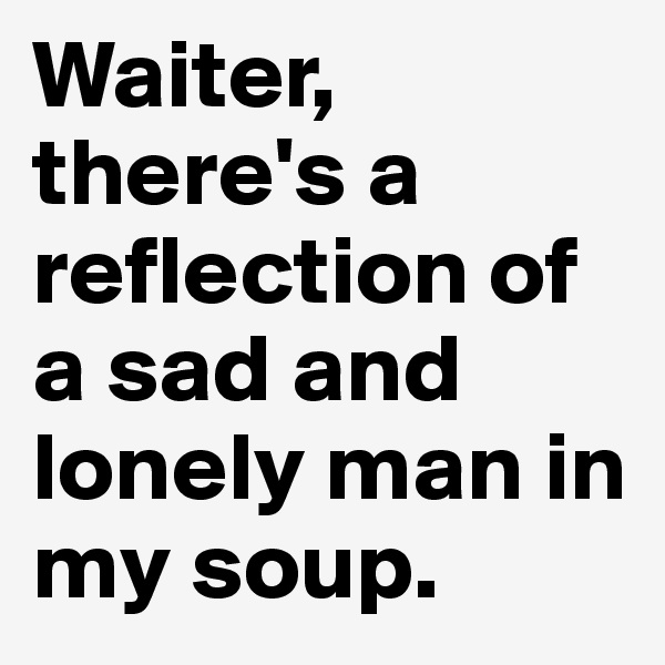 Waiter, there's a reflection of a sad and lonely man in my soup.