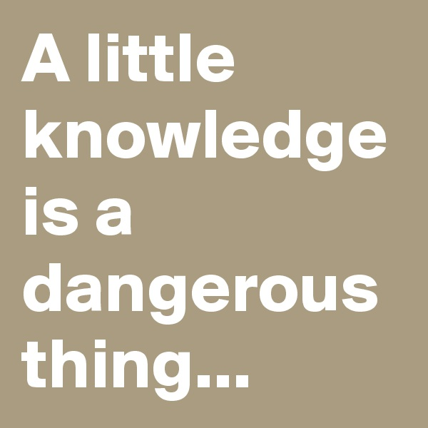 A little knowledge is a dangerous thing...
