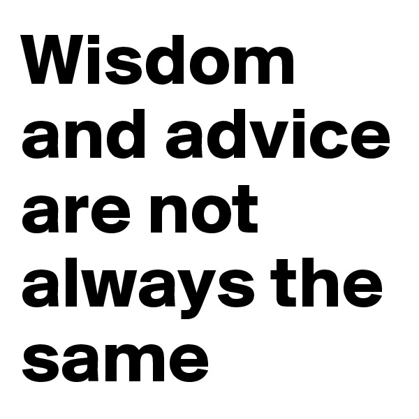 Wisdom and advice are not always the same