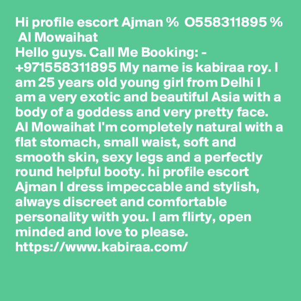 Hi profile escort Ajman %  O558311895 %  Al Mowaihat Hello guys. Call Me Booking: - +971558311895 My name is kabiraa roy. I am 25 years old young girl from Delhi I am a very exotic and beautiful Asia with a body of a goddess and very pretty face. Al Mowaihat I'm completely natural with a flat stomach, small waist, soft and smooth skin, sexy legs and a perfectly round helpful booty. hi profile escort Ajman I dress impeccable and stylish, always discreet and comfortable personality with you. I am flirty, open minded and love to please.  https://www.kabiraa.com/