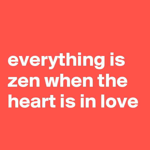 everything is zen when the heart is in love
