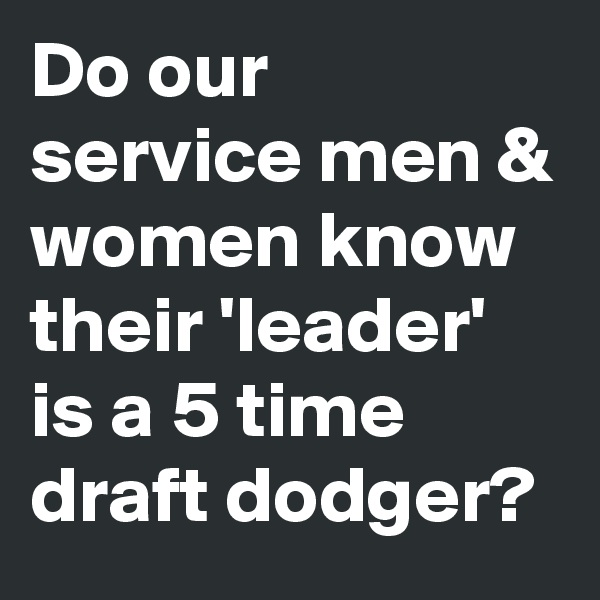 Do our service men & women know their 'leader' is a 5 time draft dodger?