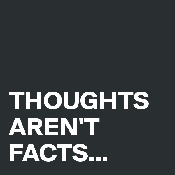 THOUGHTS AREN'T FACTS...