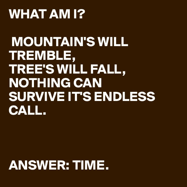 WHAT AM I?   MOUNTAIN'S WILL TREMBLE, TREE'S WILL FALL, NOTHING CAN  SURVIVE IT'S ENDLESS CALL.         ANSWER: TIME.