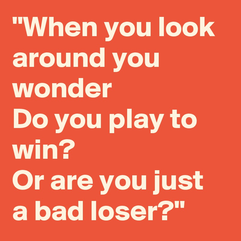 """When you look around you wonder Do you play to win? Or are you just a bad loser?"""