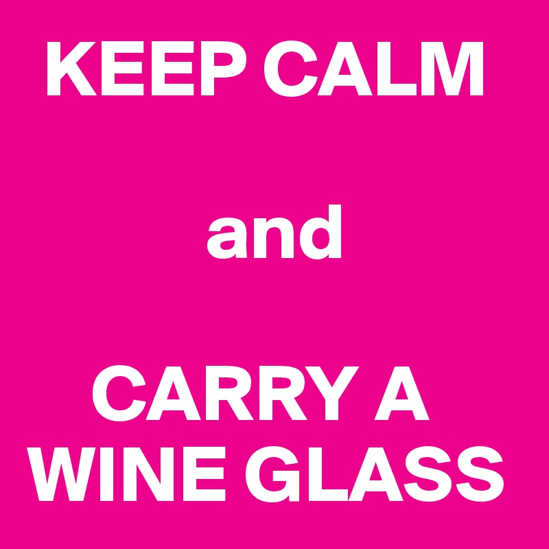 KEEP CALM             and      CARRY A WINE GLASS