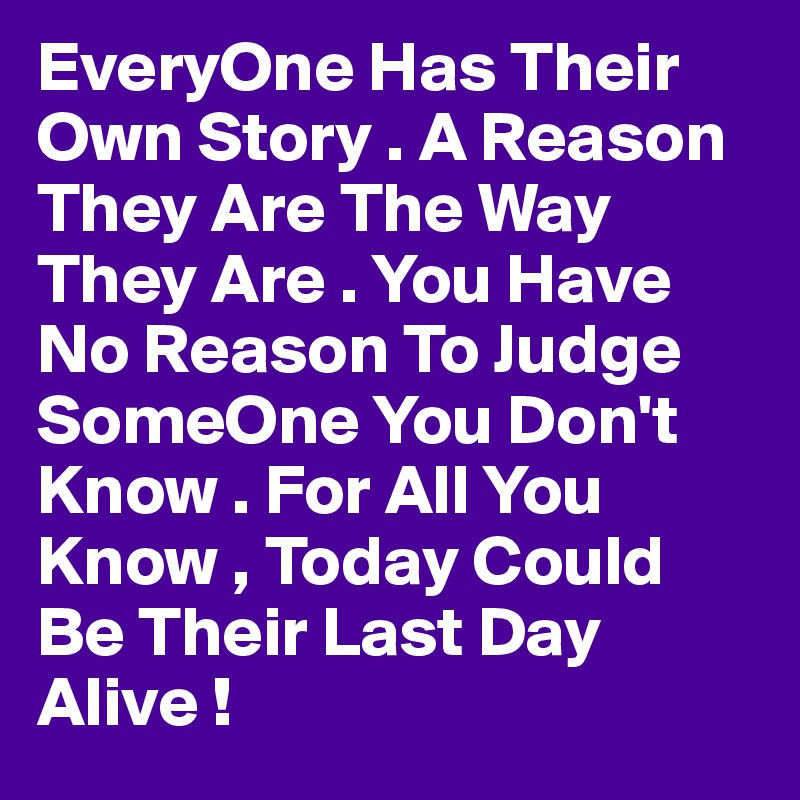 EveryOne Has Their Own Story . A Reason They Are The Way They Are . You Have No Reason To Judge SomeOne You Don't Know . For All You Know , Today Could Be Their Last Day Alive !