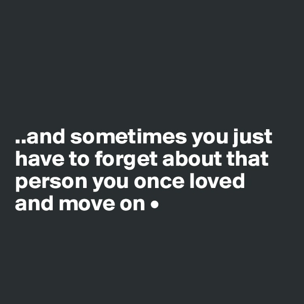 ..and sometimes you just have to forget about that person you once loved and move on •