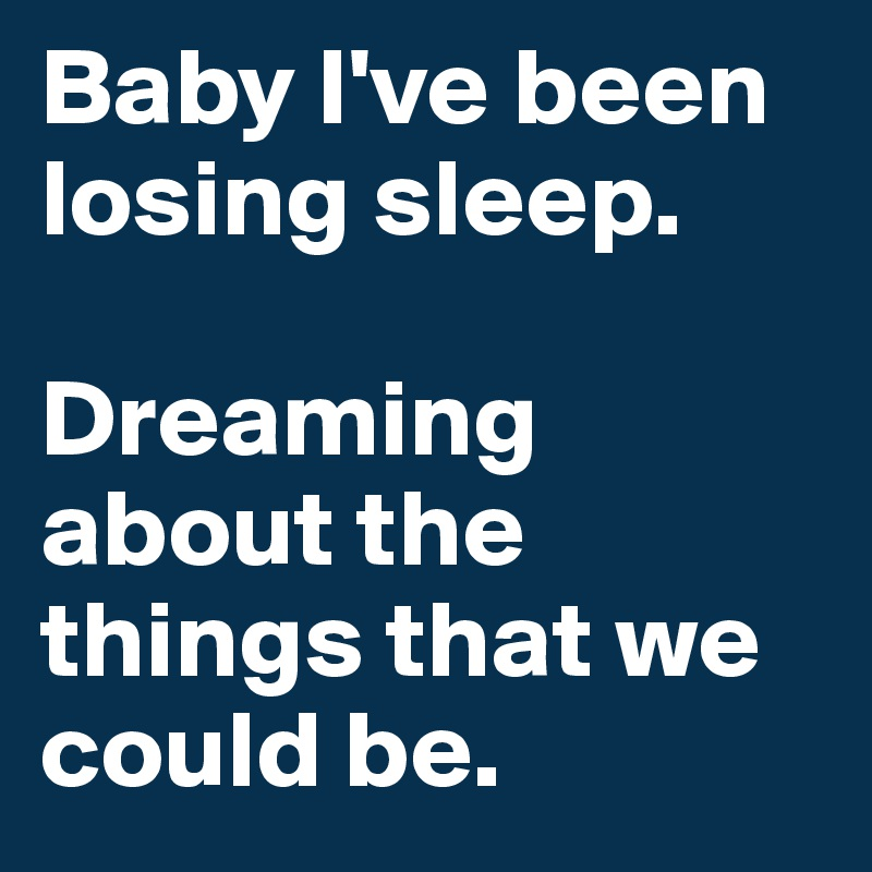 Baby I've been losing sleep.   Dreaming about the things that we could be.