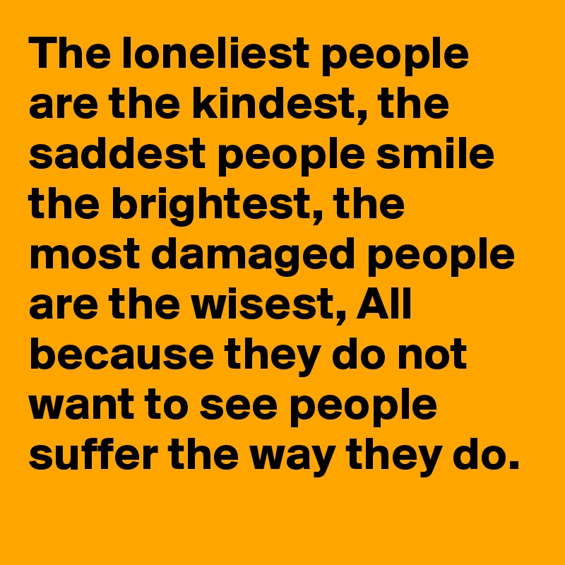 The loneliest people are the kindest, the saddest people smile the brightest, the most damaged people are the wisest, All because they do not want to see people suffer the way they do.