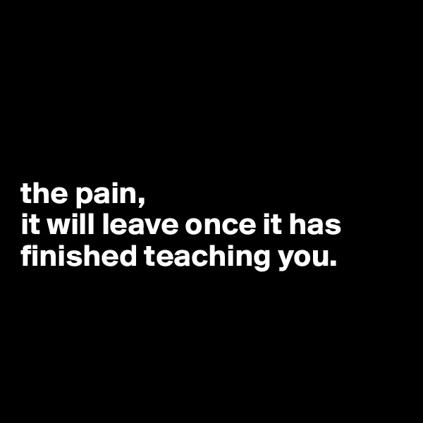 the pain, it will leave once it has finished teaching you.