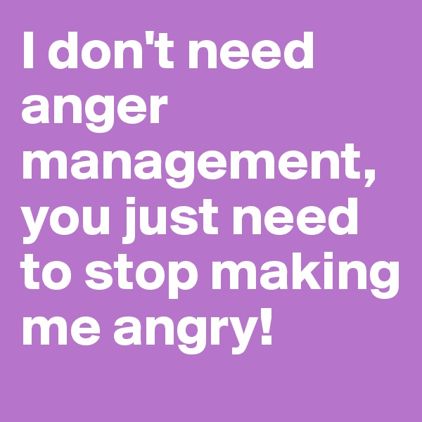 I don't need anger management, you just need to stop making me angry!
