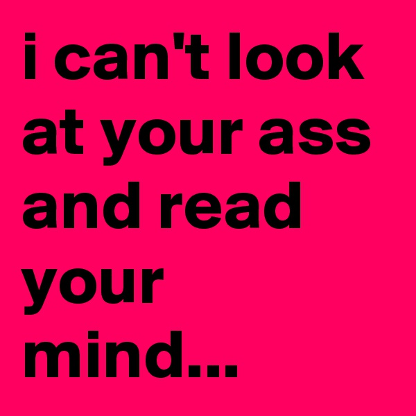 i can't look at your ass and read your mind...