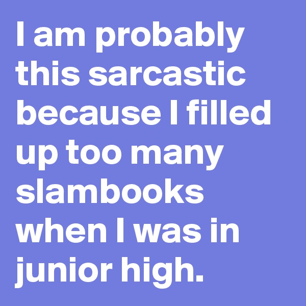 I am probably this sarcastic because I filled up too many slambooks when I was in junior high.
