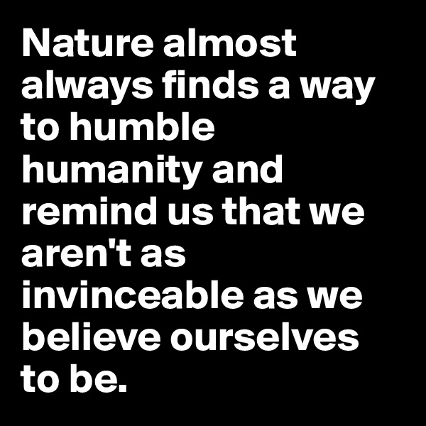 Nature almost always finds a way to humble humanity and remind us that we aren't as invinceable as we believe ourselves to be.