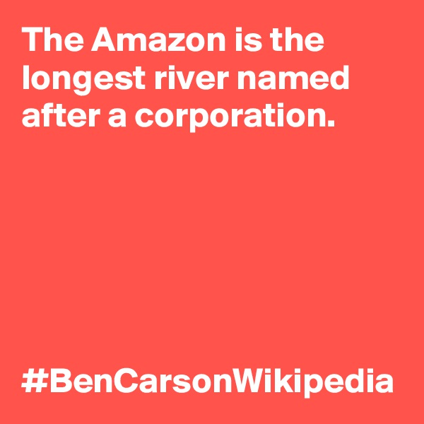 The Amazon is the longest river named after a corporation.           #BenCarsonWikipedia