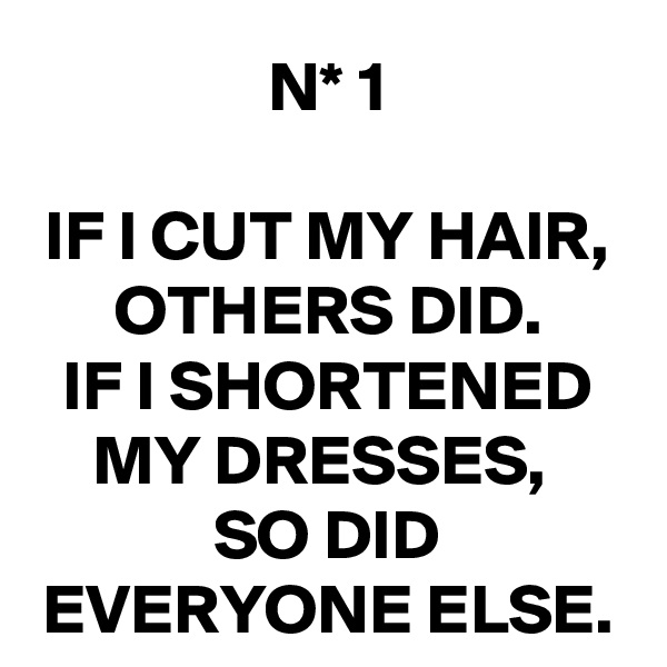 N* 1  IF I CUT MY HAIR, OTHERS DID. IF I SHORTENED MY DRESSES,  SO DID EVERYONE ELSE.