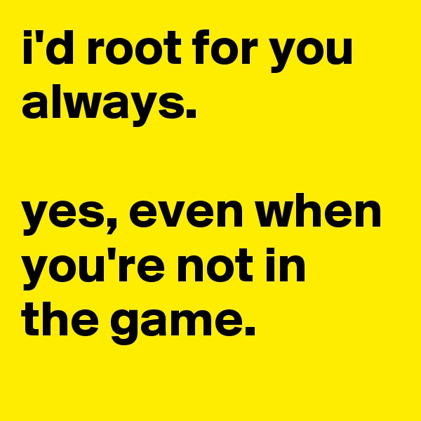 i'd root for you always.   yes, even when you're not in the game.