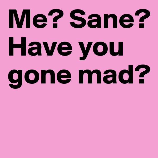 Me? Sane? Have you gone mad?
