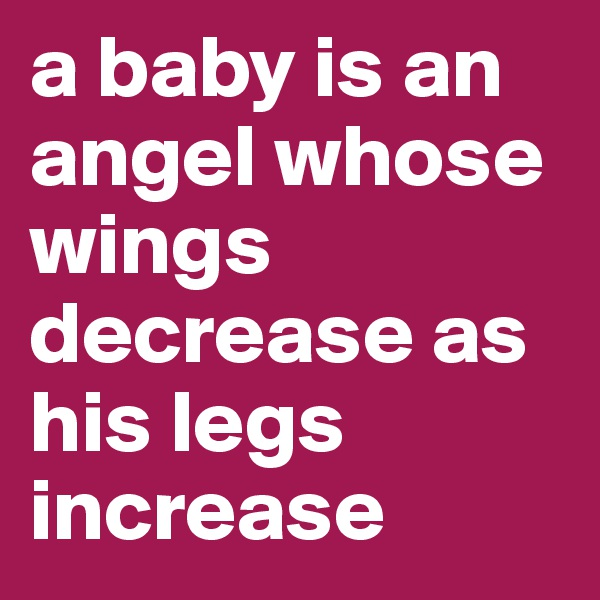 a baby is an angel whose wings decrease as his legs increase