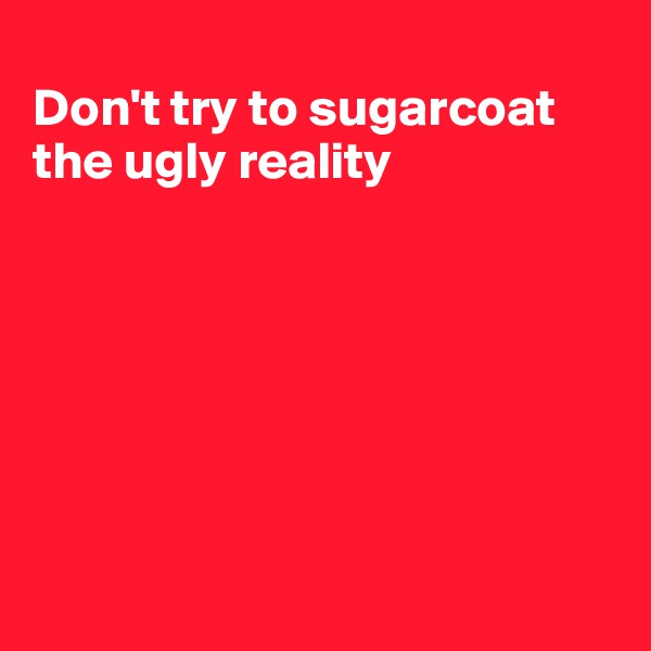 Don't try to sugarcoat the ugly reality