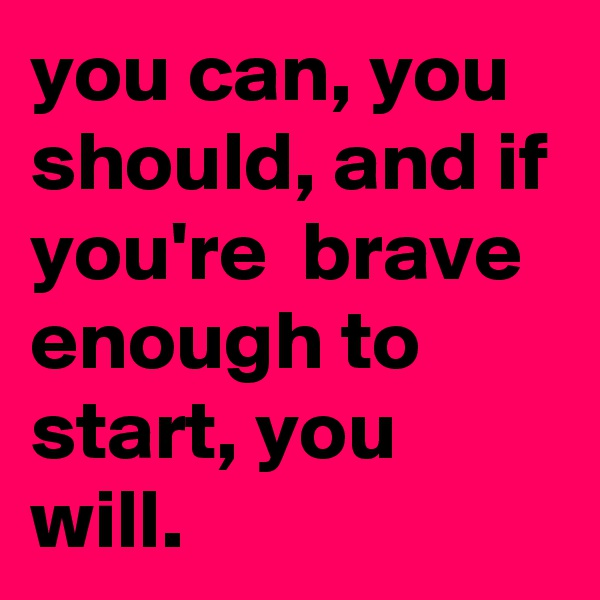 you can, you should, and if you're  brave enough to start, you will.