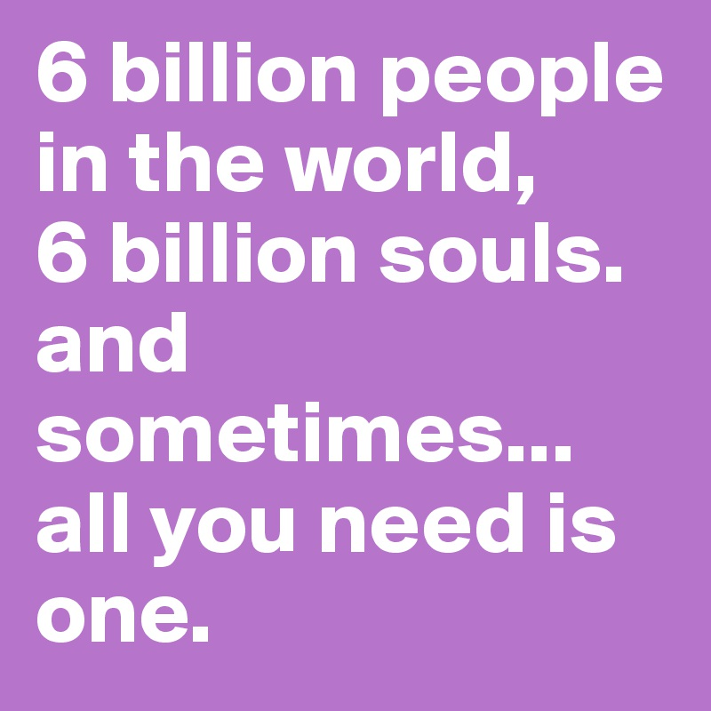 6 Billion People In The World 6 Billion Souls And Sometimes