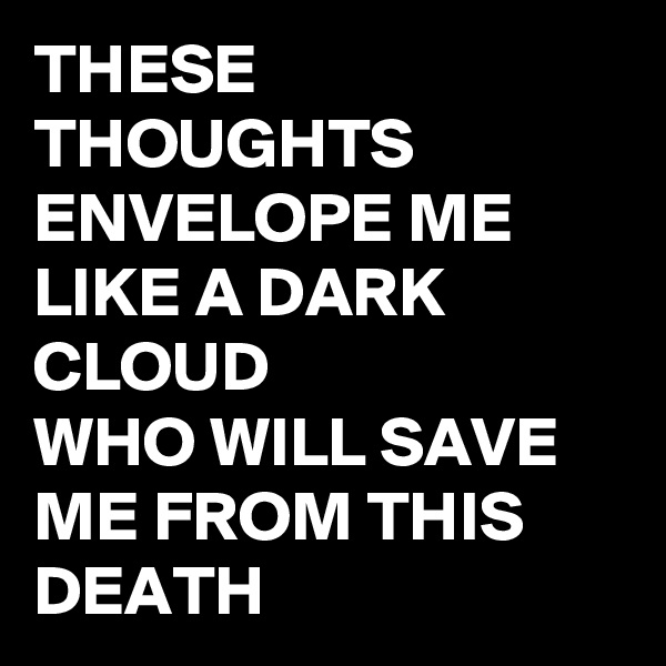 THESE THOUGHTS ENVELOPE ME LIKE A DARK CLOUD WHO WILL SAVE ME FROM THIS DEATH