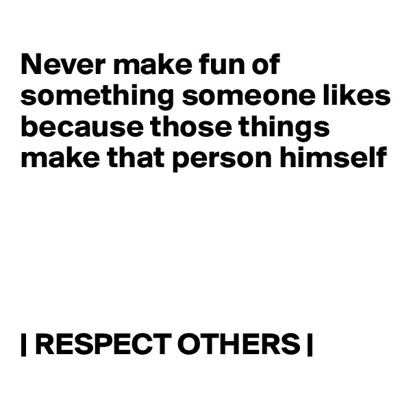 Never make fun of something someone likes because those things make that person himself      | RESPECT OTHERS |