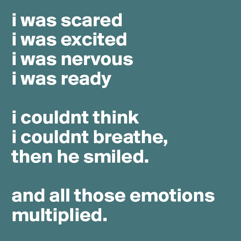 i was scared i was excited i was nervous i was ready  i couldnt think i couldnt breathe, then he smiled.  and all those emotions multiplied.