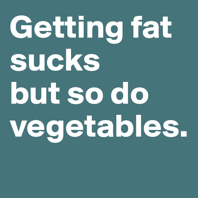 Getting fat sucks but so do vegetables.