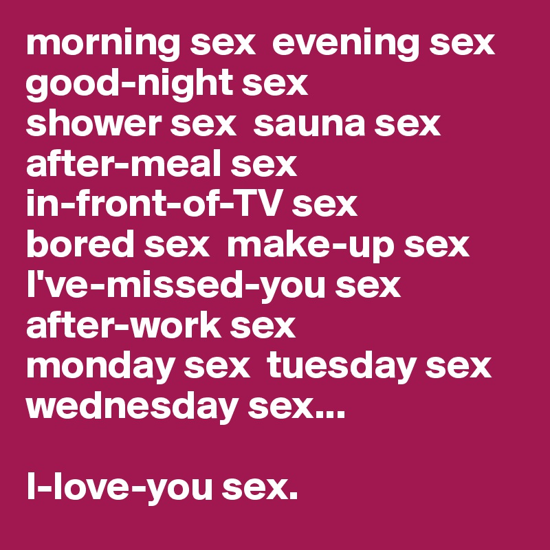 morning sex  evening sex  good-night sex  shower sex  sauna sex  after-meal sex   in-front-of-TV sex   bored sex  make-up sex I've-missed-you sex   after-work sex   monday sex  tuesday sex  wednesday sex...  I-love-you sex.