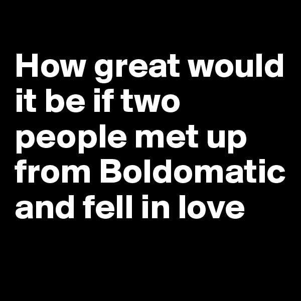 How great would it be if two people met up from Boldomatic and fell in love