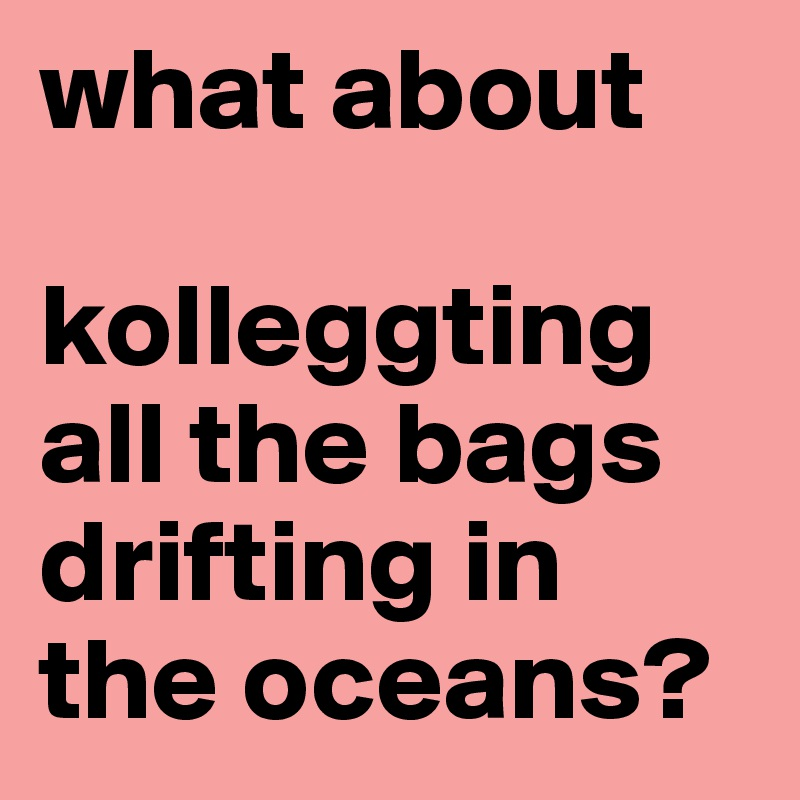 what about   kolleggting all the bags drifting in the oceans?