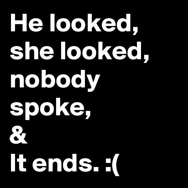 He looked, she looked, nobody spoke, &  It ends. :(
