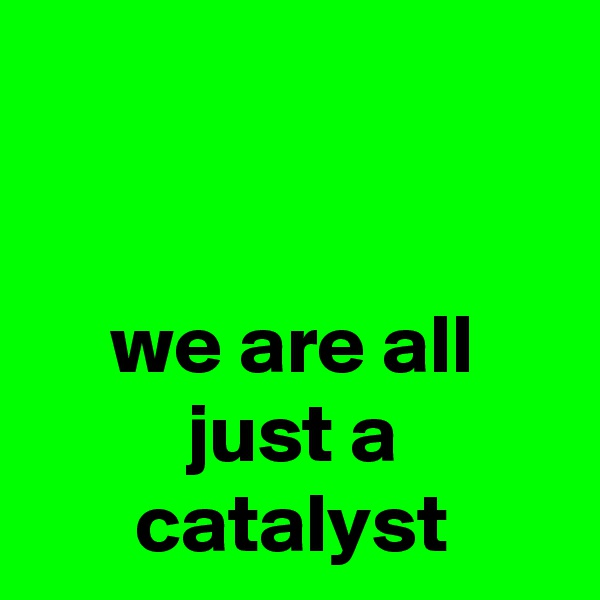 we are all just a catalyst