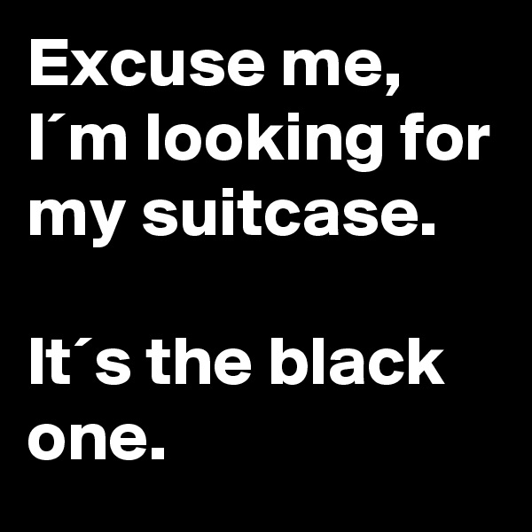 Excuse me, I´m looking for my suitcase.  It´s the black one.