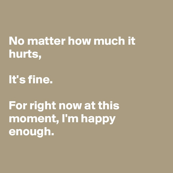 No matter how much it hurts,  It's fine.  For right now at this moment, I'm happy enough.