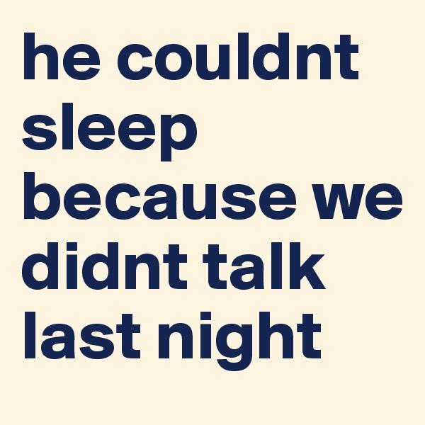 he couldnt sleep because we didnt talk last night