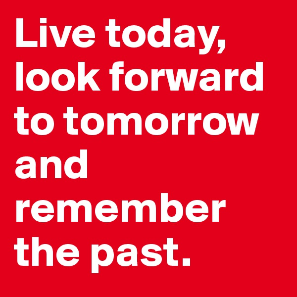 Live today, look forward to tomorrow and remember the past.