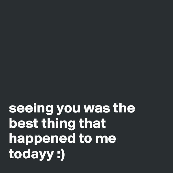 seeing you was the best thing that happened to me todayy :)