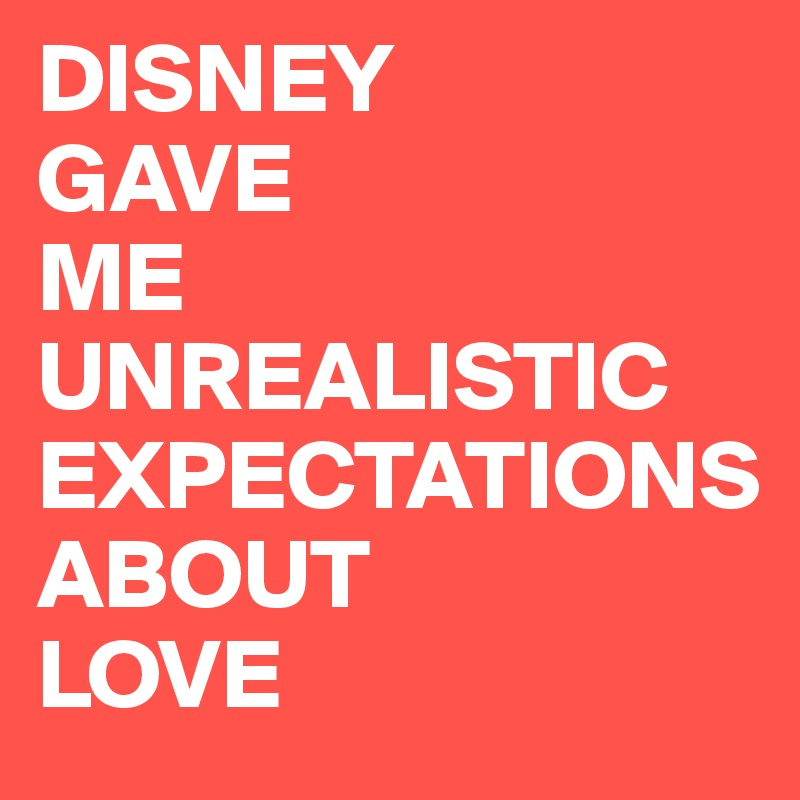 DISNEY GAVE ME UNREALISTIC EXPECTATIONS ABOUT LOVE