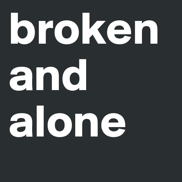 broken and alone