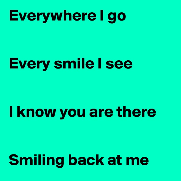Everywhere I go   Every smile I see   I know you are there   Smiling back at me