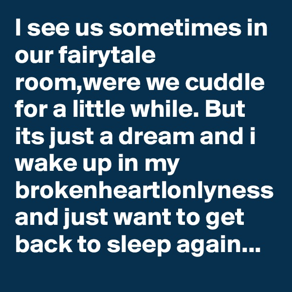 I see us sometimes in our fairytale room,were we cuddle for a little while. But its just a dream and i wake up in my brokenheartlonlyness and just want to get back to sleep again...