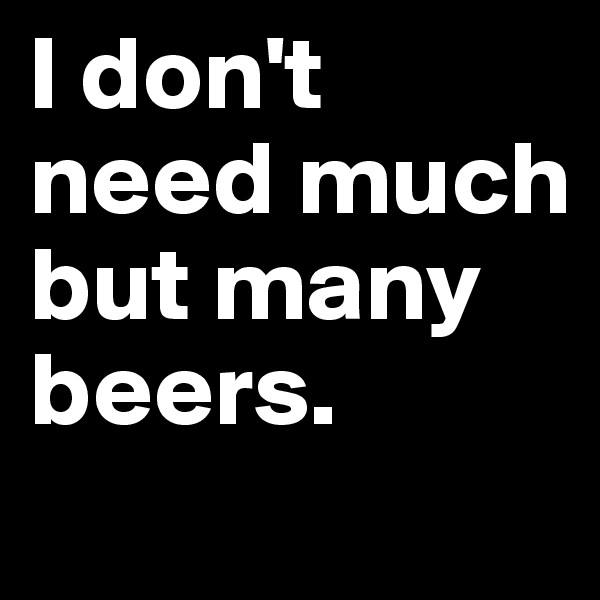 I don't need much but many beers.