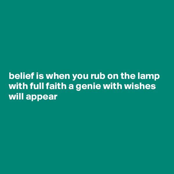 belief is when you rub on the lamp with full faith a genie with wishes will appear