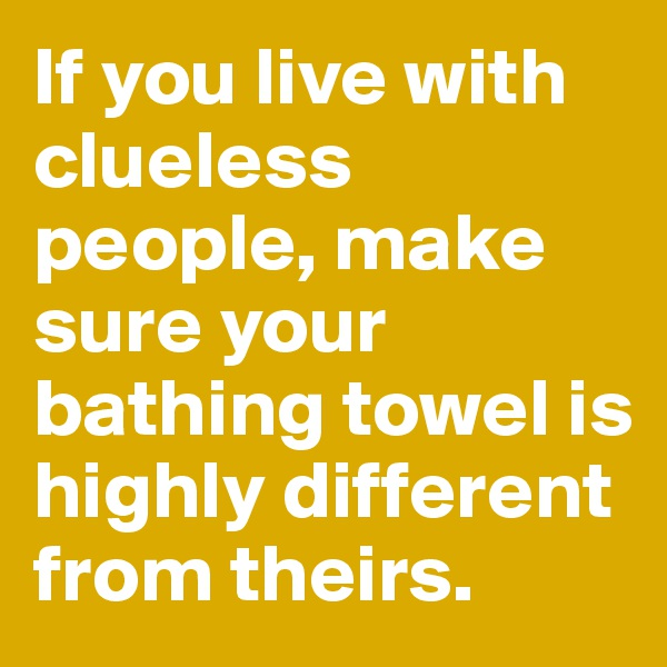 If you live with clueless people, make sure your bathing towel is highly different from theirs.