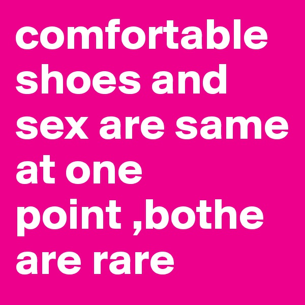 comfortable shoes and sex are same at one point ,bothe are rare